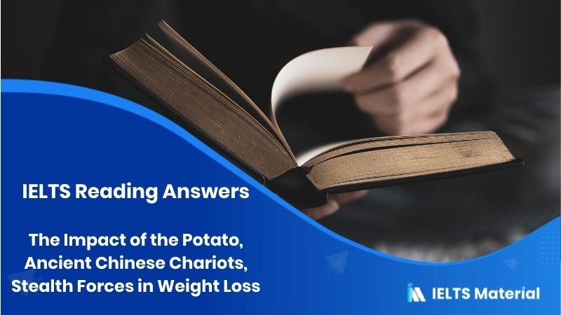 The Impact of the Potato, Ancient Chinese Chariots, Stealth Forces in Weight Loss – IELTS Reading Answers