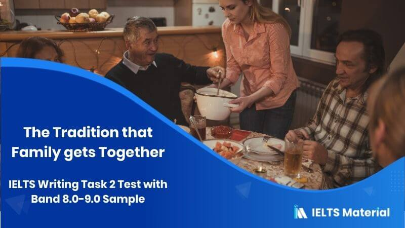 IELTS Writing Task 2 Test on 10th February with Band 8.0-9.0 Sample - topic : The Tradition that Family gets Together