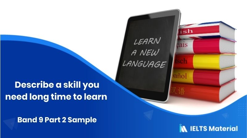 Describe a skill you need long time to learn: IELTS Speaking Part 2 Sample Answer