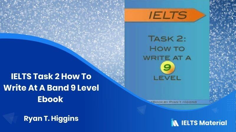 IELTS Task 2 How To Write At A Band 9 Level Ebook - Ryan T. Higgins
