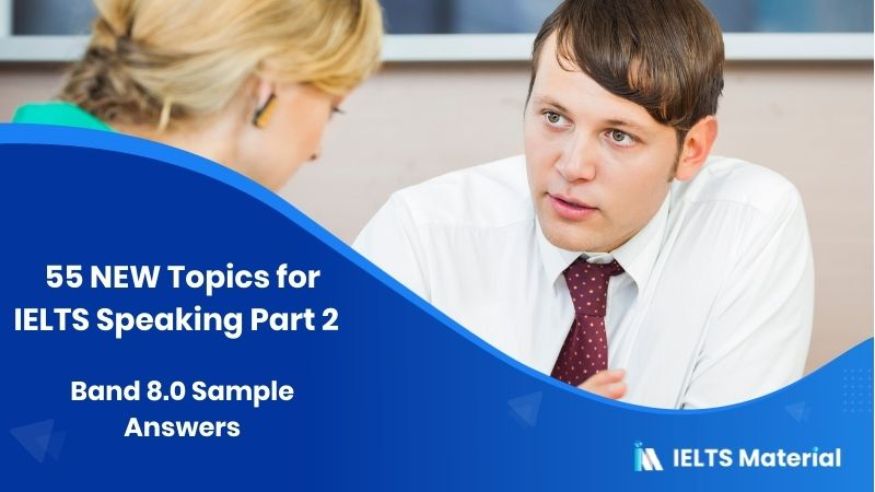 55 NEW Topics for IELTS Speaking Part 2 (September to December, 2020) + Band 8.0 Sample Answers