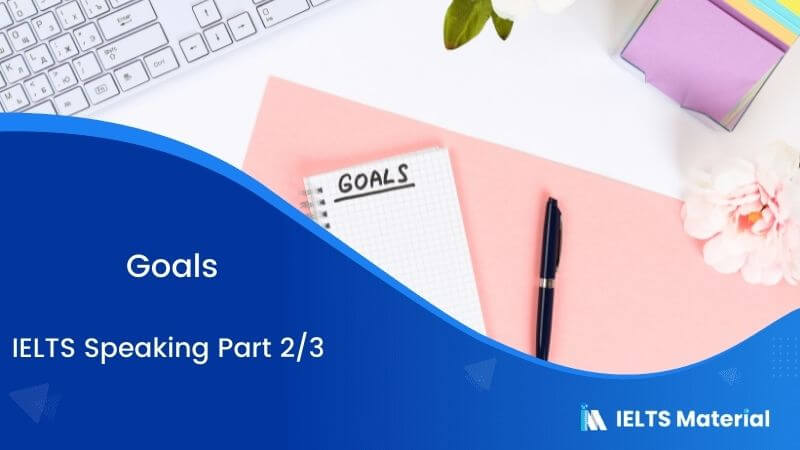 Goals: IELTS Speaking Part 2 & 3 Sample Answers