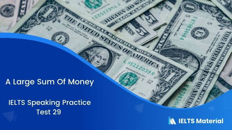 IELTS Speaking Practice Test 29 - Topic : A Large Sum Of Money