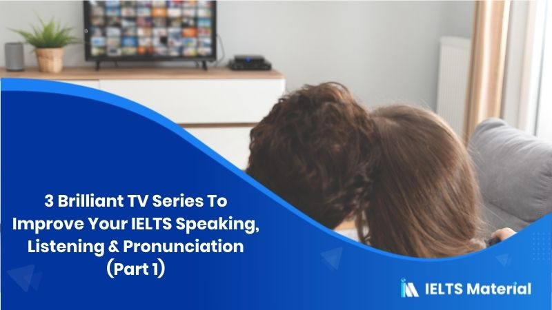 3 Brilliant TV Series To Improve Your IELTS Speaking, Listening & Pronunciation (Part 1)