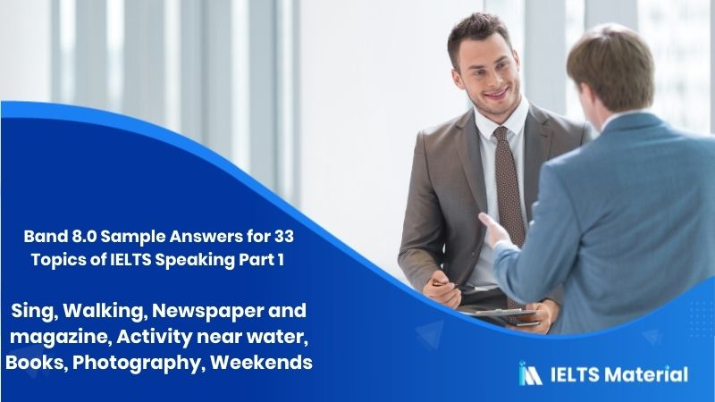 Band 8.0 Sample Answers for 33 Topics of IELTS Speaking Part 1 - Part 1/2 - Sing, Walking, Newspaper and magazine, Activity near water, Books, Photography, Weekends