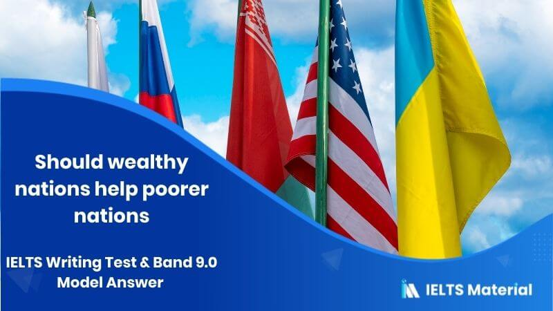 IELTS Writing Test & Band 9.0 Model Answer - topic : Should wealthy nations help poorer nations