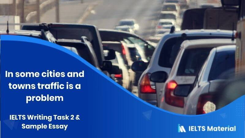 IELTS Writing Task 2 Topic: In some cities and towns all over the world the high volume of traffic is a problem