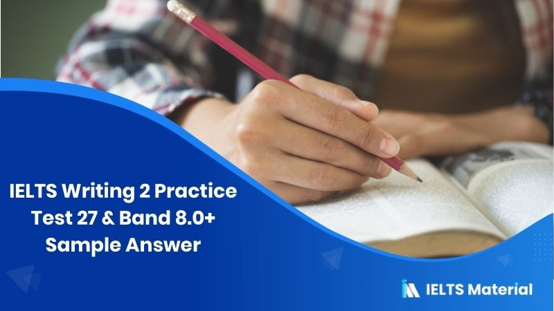 IELTS Writing 2 Practice Test 27 & Band 8.0+ Sample Answer