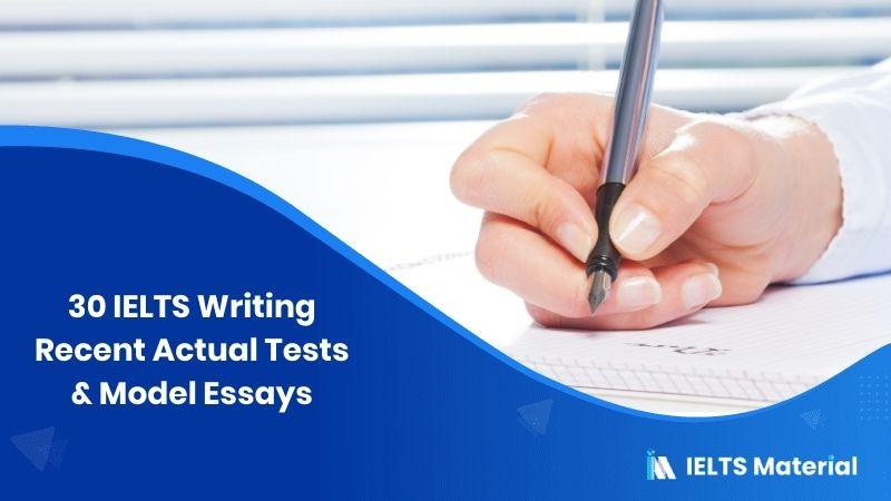 30 IELTS Writing Recent Actual Tests & Model Essays