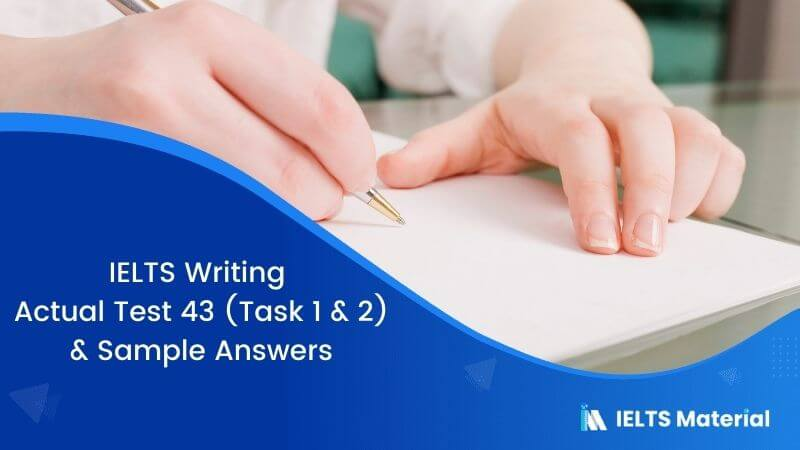 IELTS Writing Actual Test 43 (Task 1 & 2) & Sample Answers