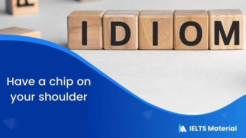 Idiom – Have a chip onyourshoulder