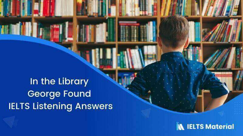In the Library George Found – IELTS Listening Answers