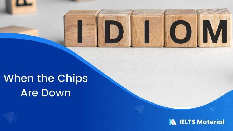 Idiom – When the Chips Are Down