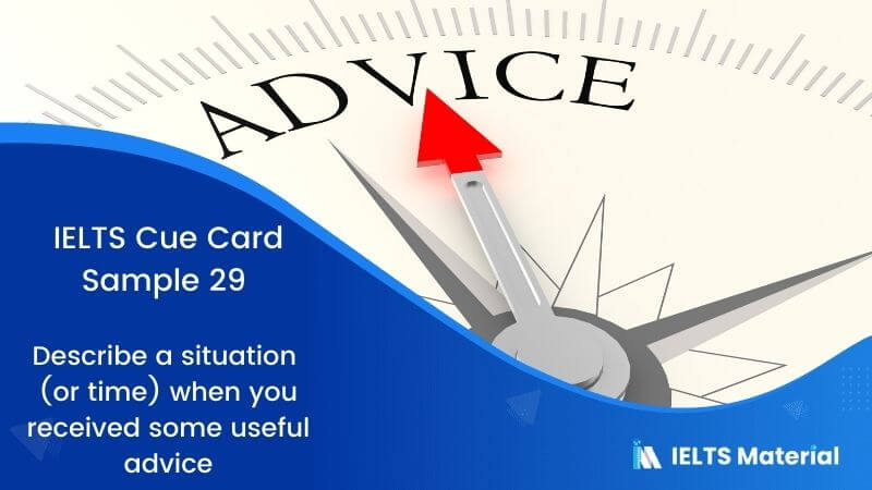 Describe a situation (or time) when you received some useful advice: IELTS Cue Card Sample 29