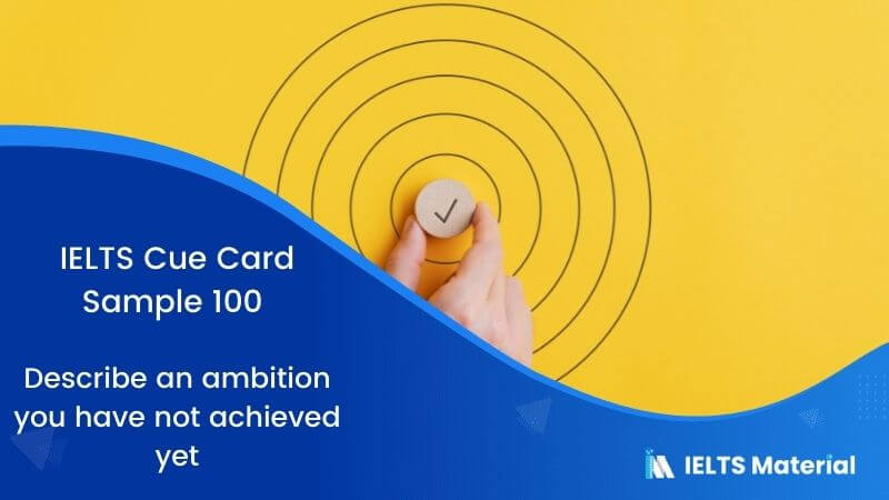 Describe an ambition you have not achieved yet: IELTS Cue Card Sample 100