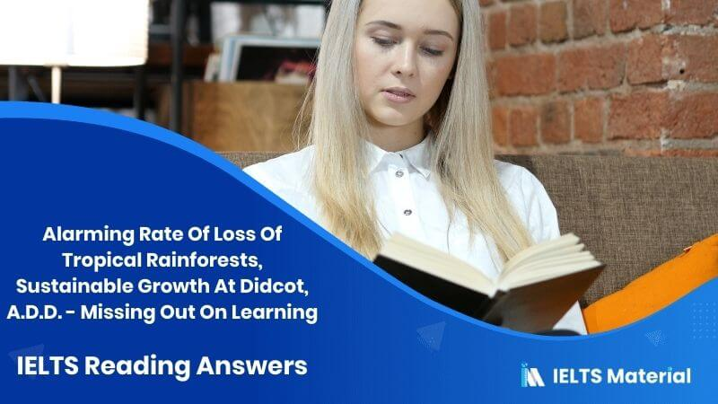 Alarming Rate Of Loss Of Tropical Rainforests, Sustainable Growth At Didcot, A.D.D. – Missing Out On Learning – IELTS Reading Answers