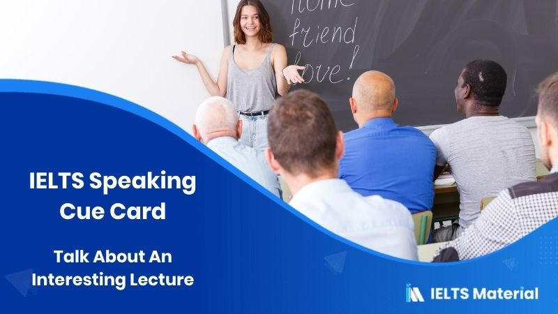 Talk About An Interesting Lecture - IELTS Speaking Cue Card