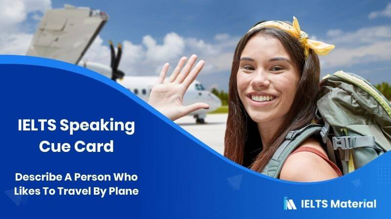 Describe A Person Who Likes To Travel By Plane - IELTS Speaking Cue Card