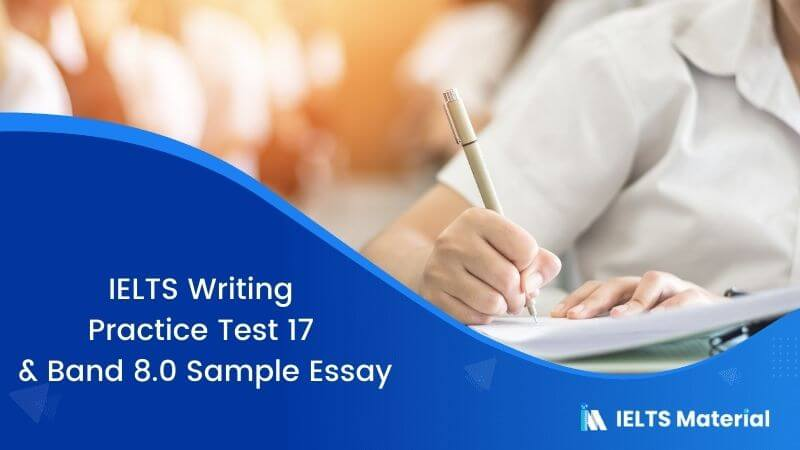 IELTS Writing Practice Test 17 and Band 8.0 Sample Essay