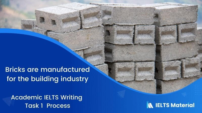 Academic IELTS Writing Task 1 Topic : bricks are manufactured for the building industry - Process
