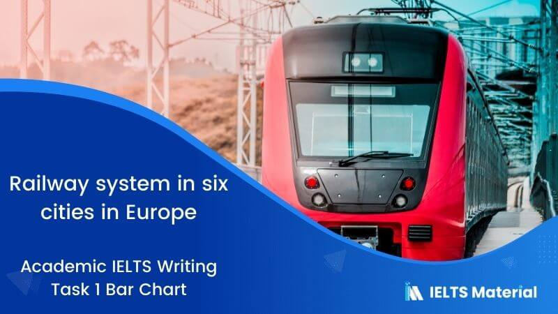 IELTS Academic Writing Task 1 Topic 22: Railway system in six cities in Europe – Bar Chart