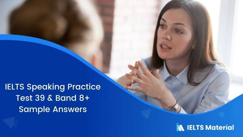 IELTS SPEAKING PRACTICE TEST 39 & BAND 8.0 SAMPLE ANSWERS