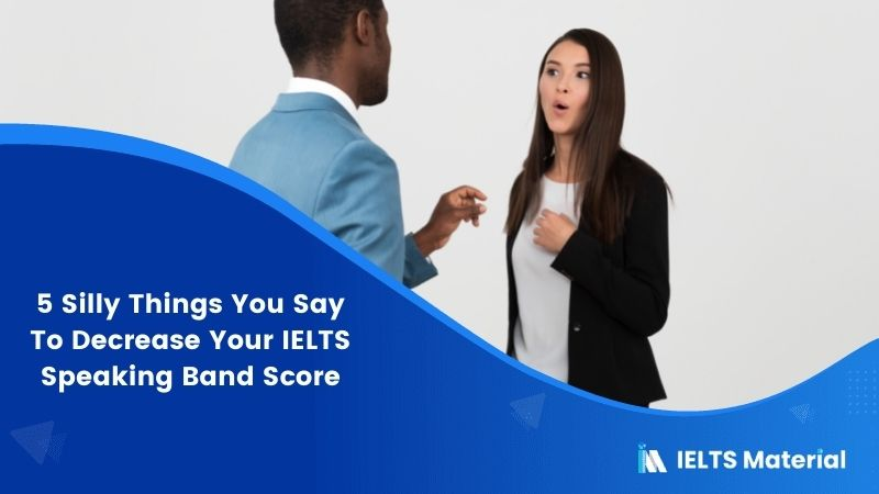 5 Silly Things You Say To Decrease Your IELTS Speaking Band Score