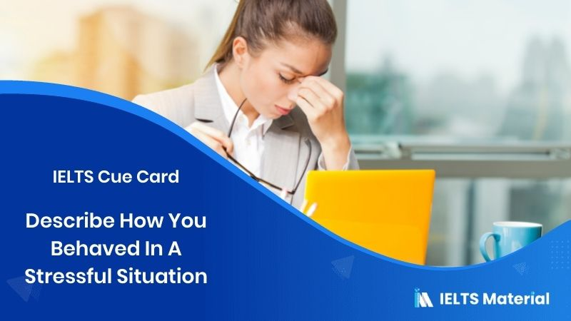 Describe How You Behaved In A Stressful Situation – IELTS Cue Card
