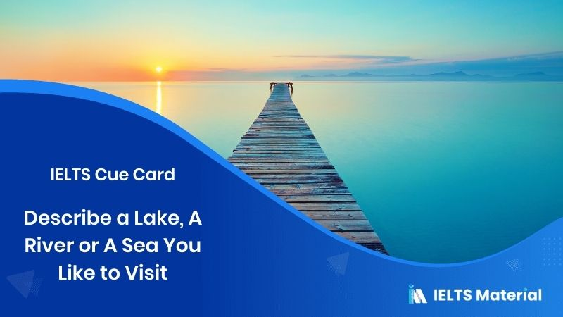 Describe a Lake, A River or A Sea You Like to Visit - IELTS Cue Card