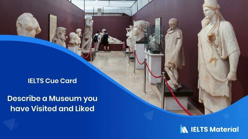 Describe a Museum you have Visited and Liked – IELTS Cue Card