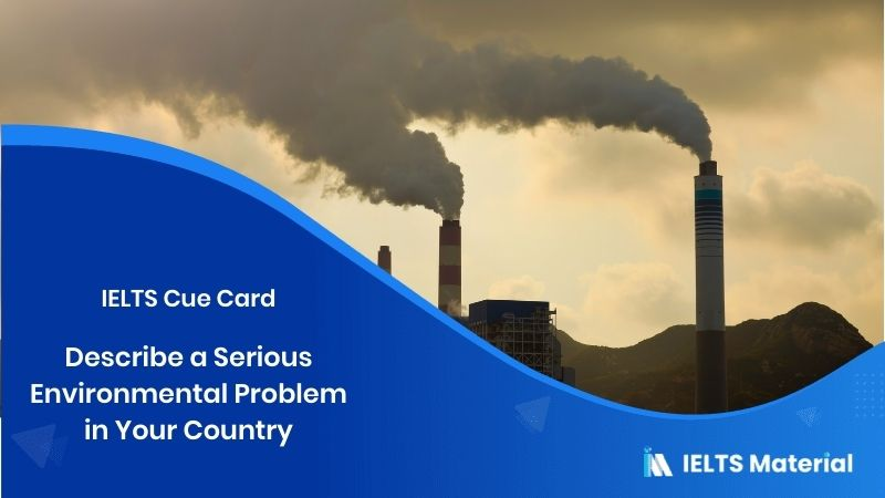 Describe a Serious Environmental Problem in Your Country – IELTS Cue Card