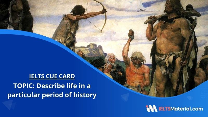 Describe life in a particular period of history – IELTS Cue Card