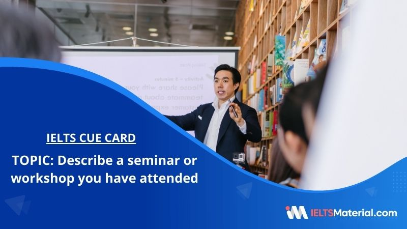 Describe a seminar or workshop you have attended – IELTS Cue Card