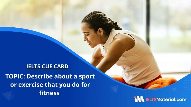 Describe about a sport or exercise that you do for fitness – IELTS Cue Card