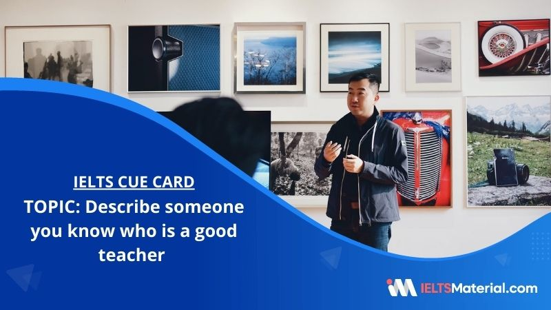 Describe someone you know who is a good teacher– IELTS Cue Card