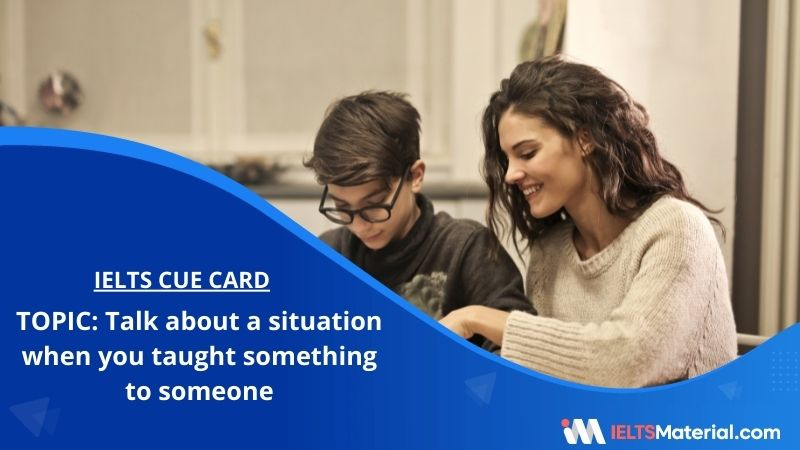 Talk about a situation when you taught something to someone – IELTS Cue Card