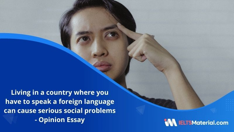 Living in a Country Where You Have to Speak a Foreign Language Can Cause Serious Social Problems as Well as Practical Problems – IELTS Writing Task 2