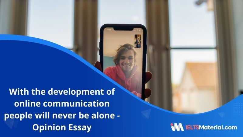 With the Development of Online Communication, People will Never be Alone and Will Always be Able to Make New Friends – IELTS Writing Task 2